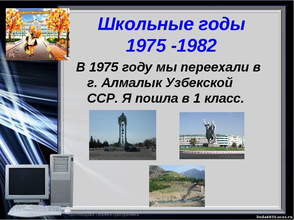 Школьные годы 1975 -1982 В 1975 году мы переехали в г. Алмалык Узбекской ССР....