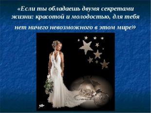 «Если ты обладаешь двумя секретами жизни: красотой и молодостью, для тебя нет