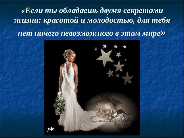«Если ты обладаешь двумя секретами жизни: красотой и молодостью, для тебя нет...