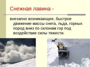 Снежная лавина - внезапно возникающее, быстрое движение массы снега, льда, го