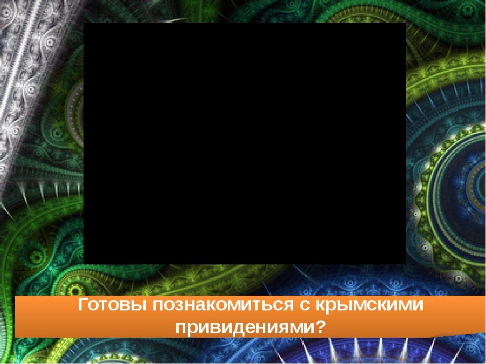 Готовы познакомиться с крымскими привидениями?