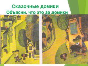 Сказочные домики Объясни, что это за домики