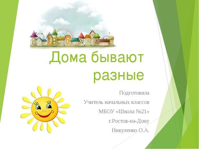Дома бывают разные Подготовила Учитель начальных классов МБОУ «Школа №21» г.Р...