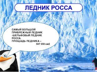 САМЫЙ БОЛЬШОЙ ПРИБРЕЖНЫЙ ЛЕДНИК -ШЕЛЬФОВЫЙ ЛЕДНИК РОССА. ПЛОЩАДЬ ЛЕДНИКА – 54