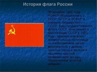 История флага России 30 декабря 1922 года РСФСР объединилась с УССР, БССР и З