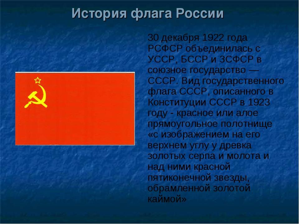 История флага России 30 декабря 1922 года РСФСР объединилась с УССР, БССР и З...