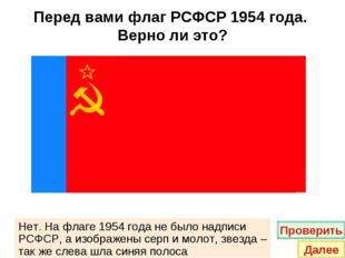 Перед вами флаг РСФСР 1954 года. Верно ли это? Нет. На флаге 1954 года не был