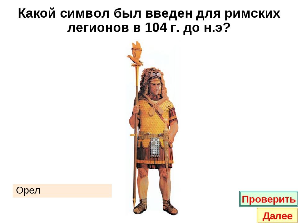Какой символ был введен для римских легионов в 104 г. до н.э? Орел Проверить...
