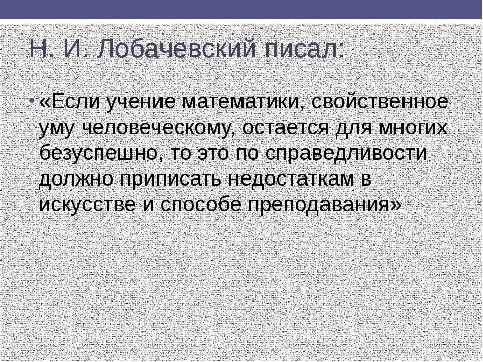 Н. И. Лобачевский писал: «Если учение математики, свойственное уму человеческ...