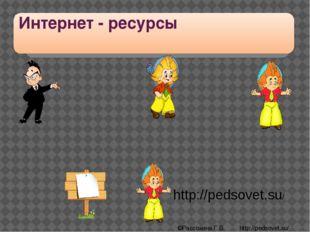 Интернет - ресурсы http://pedsovet.su/ ©Рассохина Г.В. http://pedsovet.su/