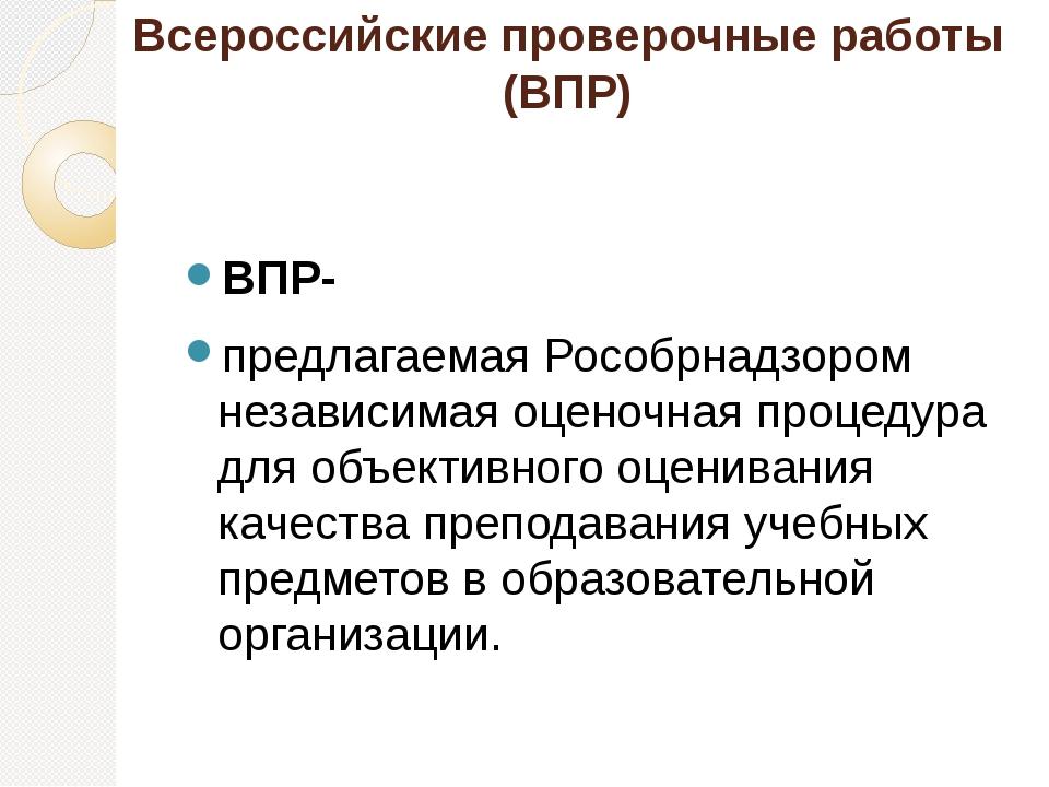 Всероссийские проверочные работы (ВПР) ВПР- предлагаемая Рособрнадзором незав...