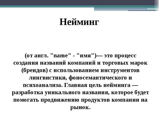 """Нейминг (от англ. """"name"""" - """"имя"""")— это процесс создания названий компаний и..."""