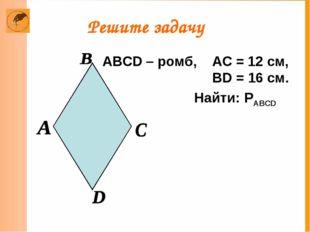 Решите задачу ABCD – ромб, АС = 12 см, BD = 16 см. Найти: PABCD