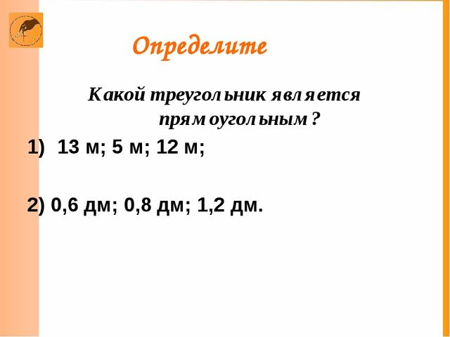 Определите Какой треугольник является прямоугольным? 13 м; 5 м; 12 м; 2) 0,6...