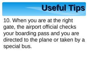 Useful Tips 10. When you are at the right gate, the airport official checks y