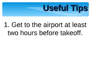 1. Get to the airport at least two hours before takeoff. Useful Tips