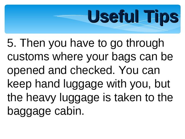 Useful Tips 5. Then you have to go through customs where your bags can be ope...