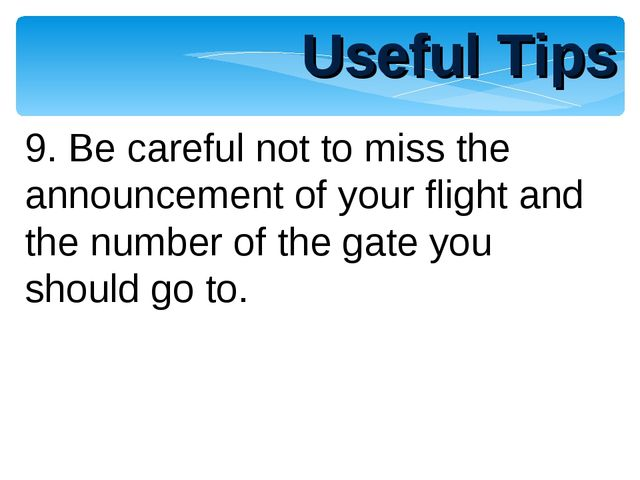 Useful Tips 9. Be careful not to miss the announcement of your flight and the...