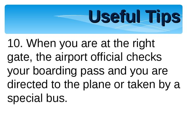 Useful Tips 10. When you are at the right gate, the airport official checks y...