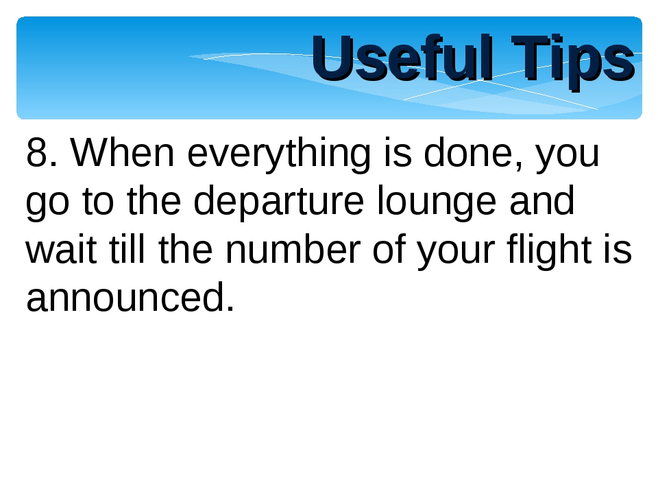 Useful Tips 8. When everything is done, you go to the departure lounge and wa...