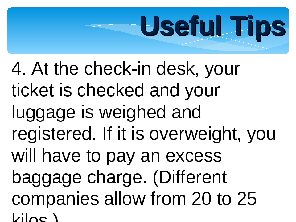 Useful Tips 4. At the check-in desk, your ticket is checked and your luggage...