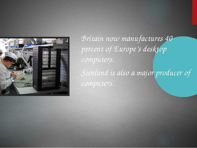 Britain now manufactures 40 percent of Europe's desktop computers. Scotland...