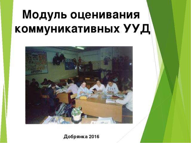 Модуль оценивания коммуникативных УУД Добрянка 2016