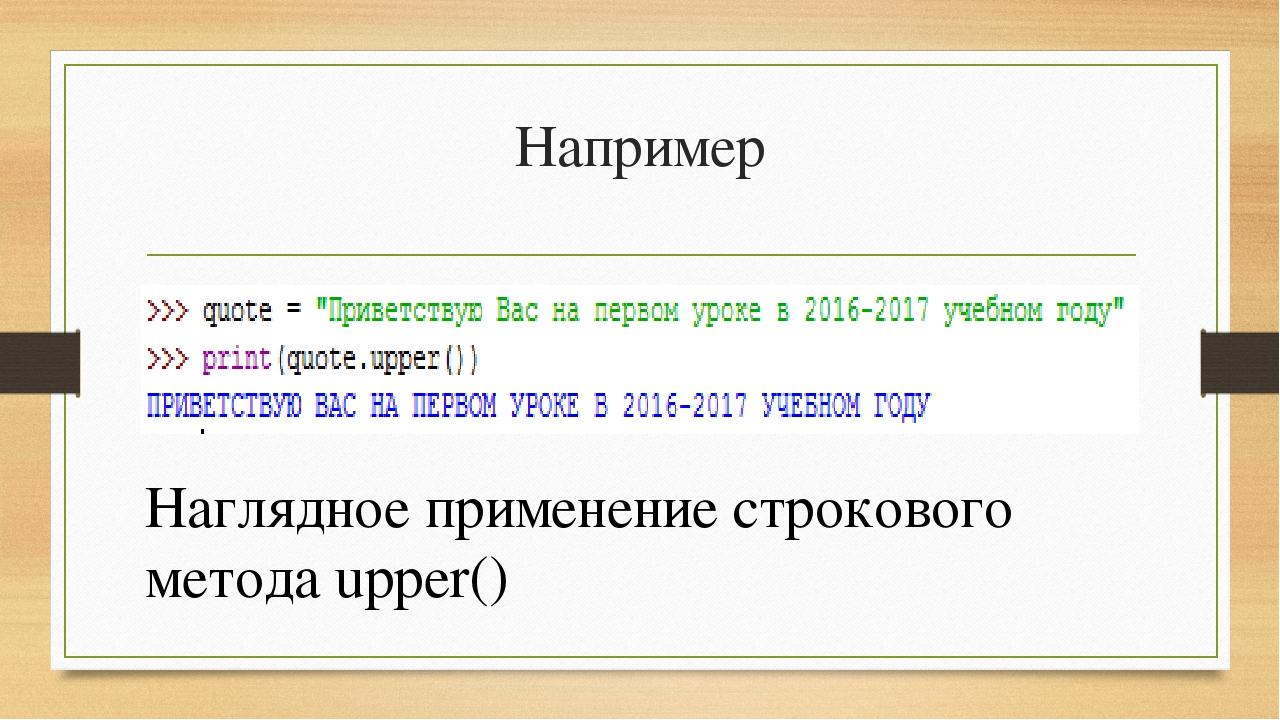 Например Наглядное применение строкового метода upper()