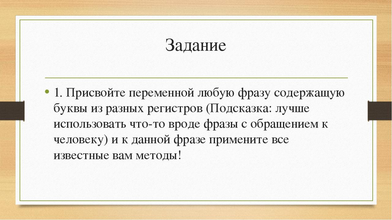 Задание 1. Присвойте переменной любую фразу содержащую буквы из разных регист...