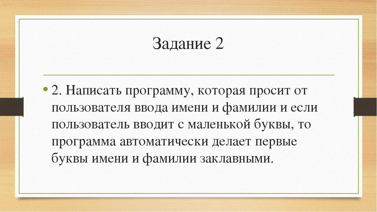 Задание 2 2. Написать программу, которая просит от пользователя ввода имени и...