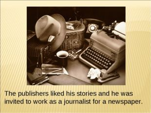 The publishers liked his stories and he was invited to work as a journalist f