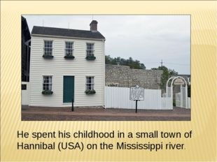 He spent his childhood in a small town of Hannibal (USA) on the Mississippi r