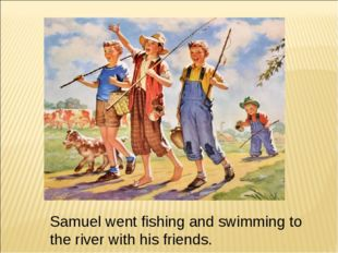 Samuel went fishing and swimming to the river with his friends.