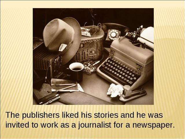 The publishers liked his stories and he was invited to work as a journalist f...