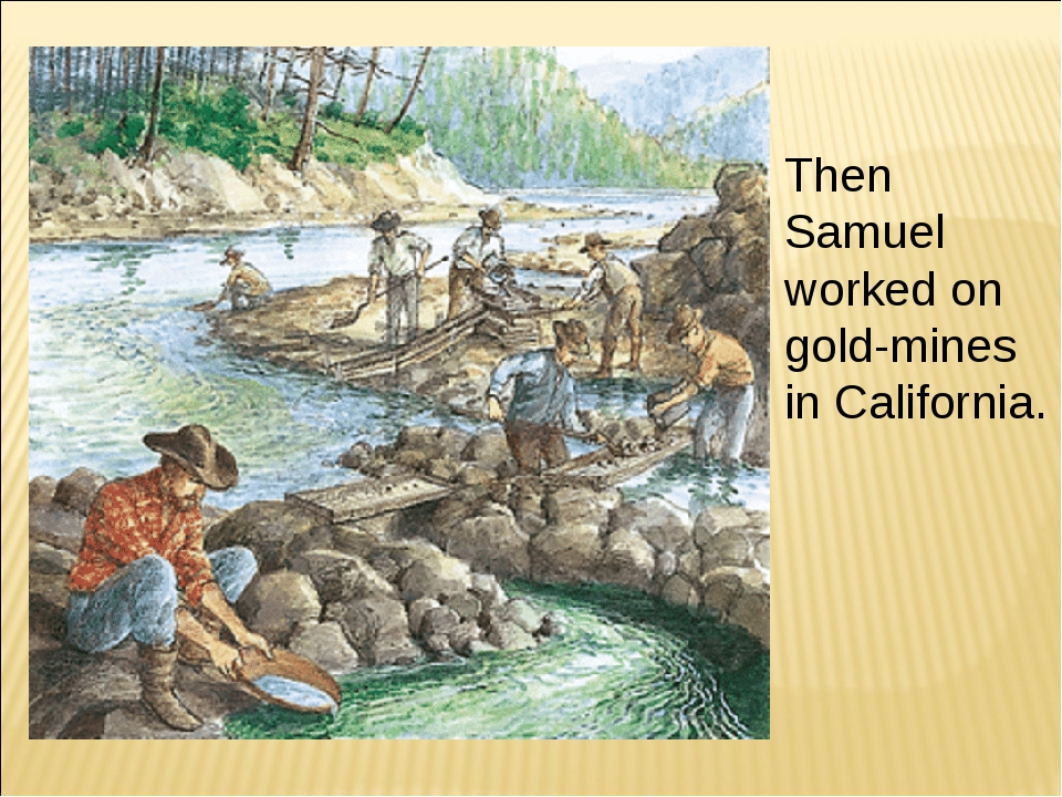 Then Samuel worked on gold-mines in California.