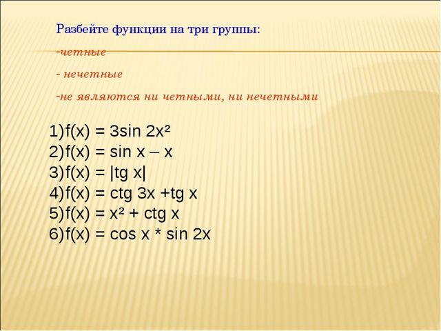 Разбейте функции на три группы: четные нечетные не являются ни четными, ни не...