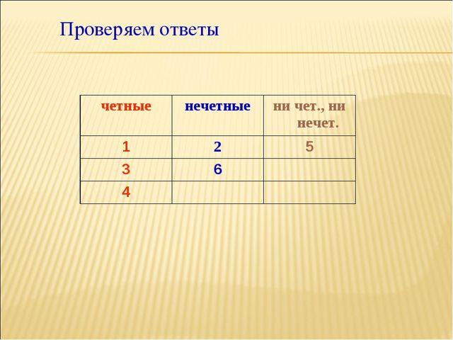 Проверяем ответы четныенечетныени чет., ни нечет. 125 36 4