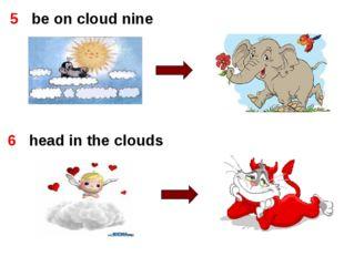 5   be on cloud nine 5   be on cloud nine