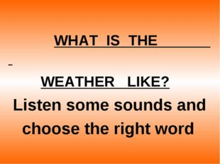 WHAT  IS  THE                        WEATHER   LIKE?       Listen some soun