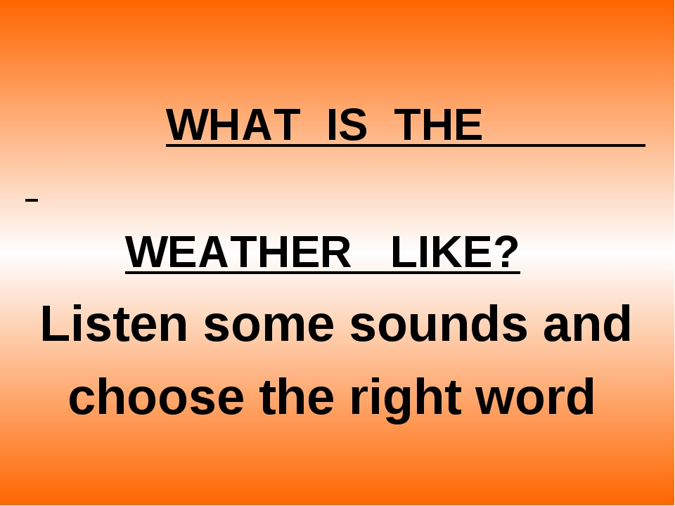 WHAT  IS  THE                        WEATHER   LIKE?       Listen some soun...