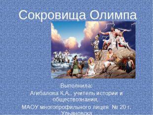 Сокровища Олимпа Выполнила: Агибалова К.А., учитель истории и обществознания,