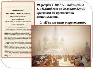 19 февраля 1861 г. – подписаны 1. «Манифест об освобождении крестьян из креп