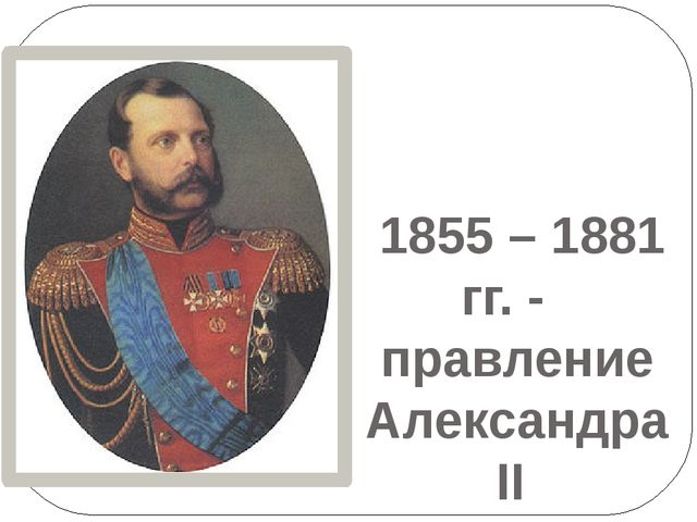 1855 – 1881 гг. - правление Александра II