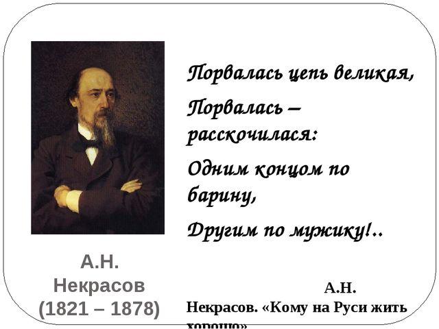 А.Н. Некрасов (1821 – 1878) Порвалась цепь великая, Порвалась – расскочилася:...