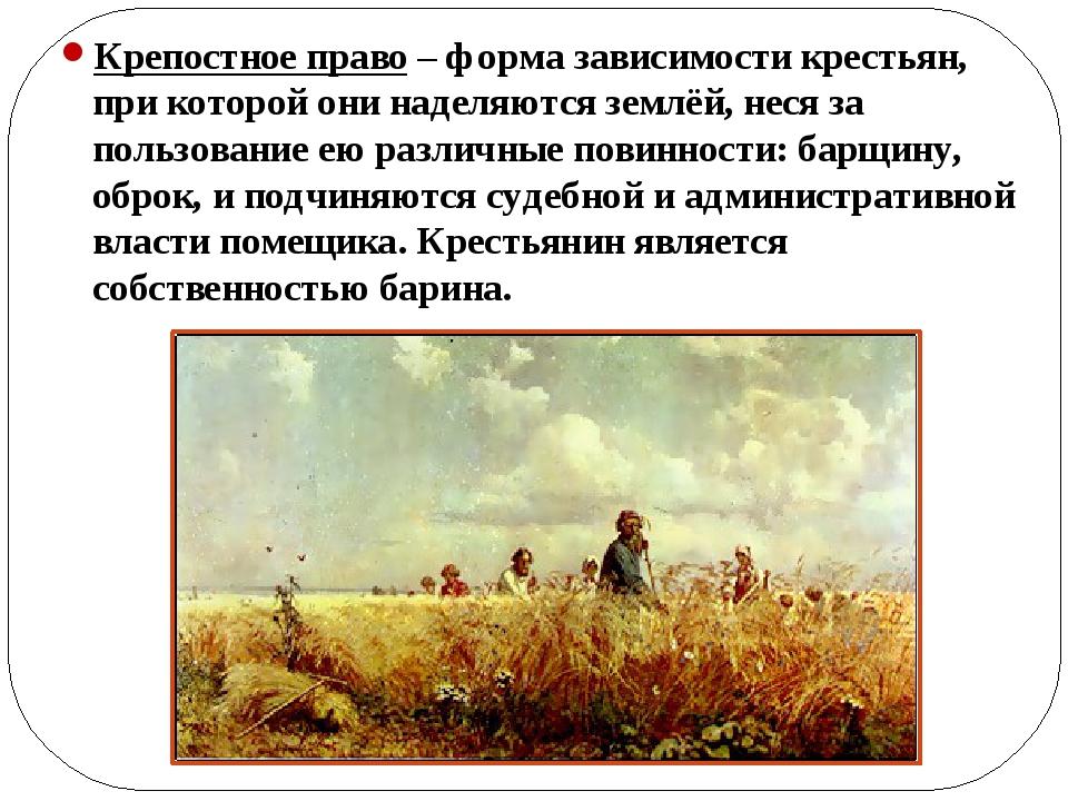 Крепостное право – форма зависимости крестьян, при которой они наделяются зе...