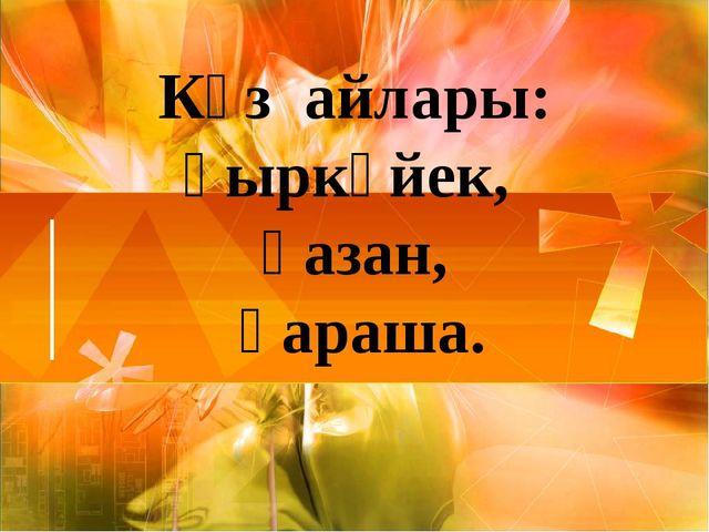 Күз айлары: қыркүйек, қазан, қараша.