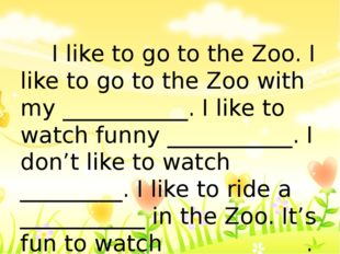 I like to go to the Zoo. I like to go to the Zoo with my ___________. I like