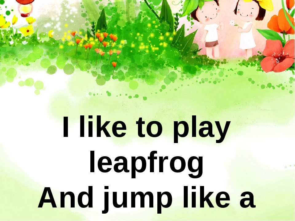 I like to play leapfrog And jump like a frog He likes to play tag And run lik...