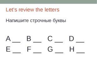 Let's review the letters Напишите строчные буквы A __ B __ C __ D __ E __ F _