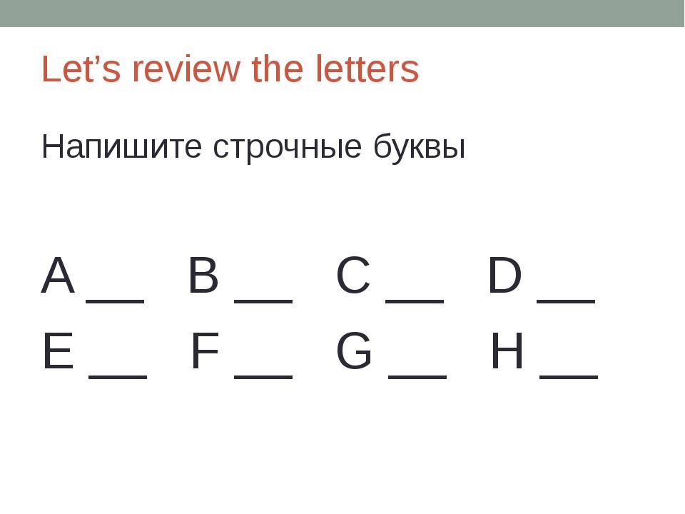 Let's review the letters Напишите строчные буквы A __ B __ C __ D __ E __ F _...
